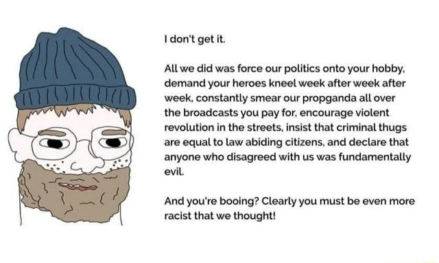 Do not get it. All we did was force our politics onto your hobby, demand your heroes kneel week after week after week, constantly smear our propganda all over the broadcasts you pay for, encourage violent revolution in the streets, insist that criminal thugs are equal to law abiding citizens, and declare that anyone who disagreed with us was fundamentally evil And you're booing Clearly you must be even more racist that we thought memes