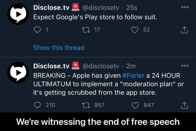 Disclose.tv disclosetyv Expect Google's Play store to follow suit. Show this thread Disclose.tv disclosetv BREAKING Apple has given Parler a 24 HOUR ULTIMATUM to implement a moderation plan or it's getting scrubbed from the app store. 210 tl 957 847 We're witnessing the end of free speech We're witnessing the end of free speech memes