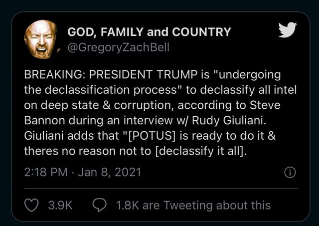 GregoryZachBell GOD, FAMILY and COUNTRY BREAKING PRESIDENT TRUMP is undergoing the declassification process to declassify all intel on deep state and corruption, according to Steve Bannon during an interview w Rudy Giuliani. Giuliani adds that POTUS is ready to do it and theres no reason not to declassify it all. PM Jan 8, 2021 1.8K are Tweeting about this memes