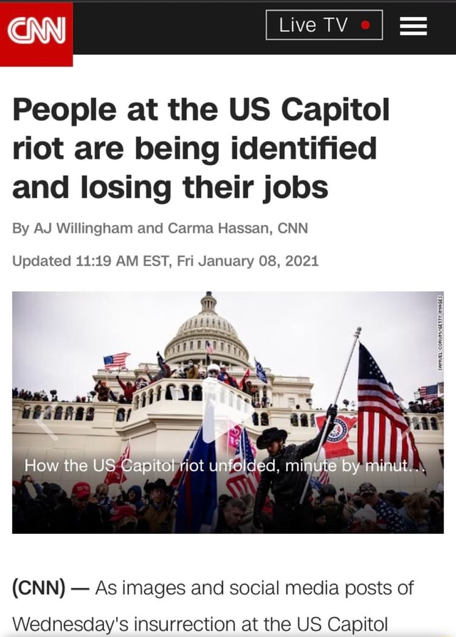 CNN People at the US Capitol riot are being identified and losing their jobs By AJ Willingham and Carma Hassan, CNN Updated AM EST, Fri January 08, 2021 How the US Capitol unfolded. minute by munut CNN As images and social media posts of Wednesday's insurrection at the US Capitol memes