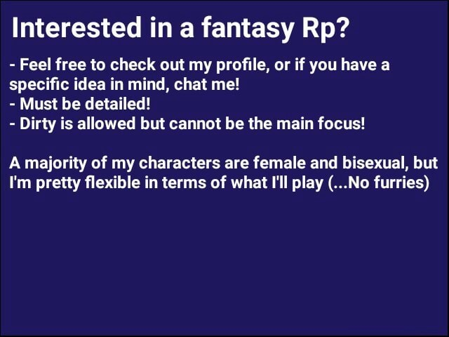 Interested in a fantasy Rp Feel free to check out my profile, or if you have a specific idea in mind, chat me Must be detailed Dirty is allowed but cannot be the main focus A majority of my characters are female and bisexual, but I'm pretty flexible in terms of what I'll play No furries meme