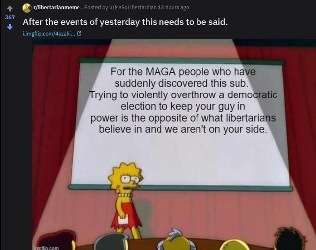 * libertarianmeme Posted by MeSolibertardian 13 hours ag 367 Sol ibertardian 13 ho ag After the events of yesterday this needs to be said. For the MAGA people who have suddenly discovered this sub. Trying to violently overthrow a dem cratic election to keep your guy in power is the opposite of what libertarians believe in and we aren't on your side