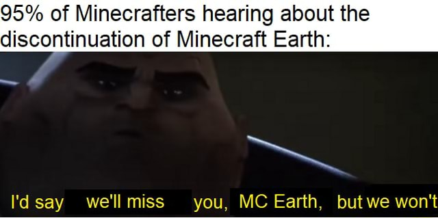 95% of Minecrafters hearing about the discontinuation of Minecraft Earth VA eayv we'll mice warp RKAC Earth we won't memes