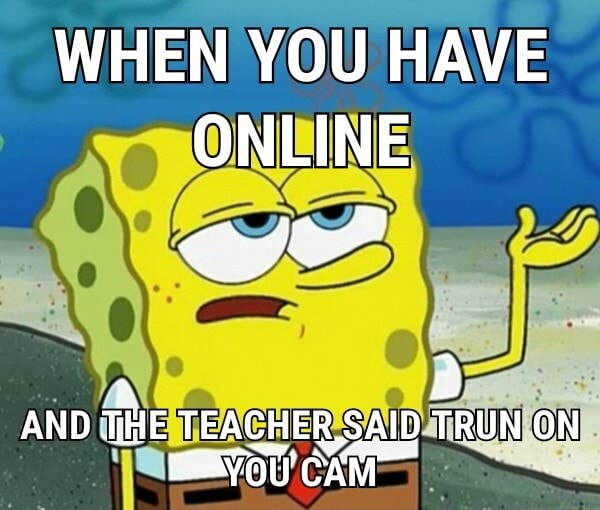 WHEN YOU HAVE ONLINE AND THE TEACHER SAID TRUN ON CAM memes