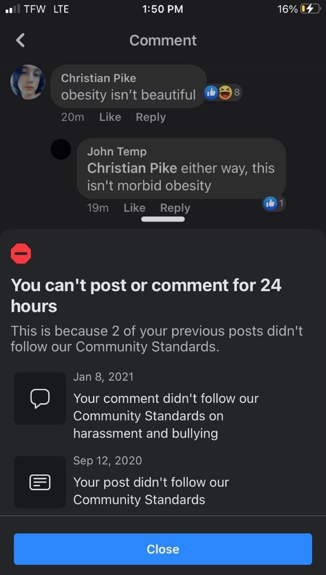 TFW LTE PM 16% 04 Comment Christian Pike obesity isn't beautiful Like Reply John Temp Christian Pike either way, this isn't morbid obesity Like Reply You can not post or comment for 24 hours This is because 2 of your previous posts didn't follow our Community Standards. Jan 8, 2021 Your comment didn't follow our Community Standards on harassment and bullying Sep 12, 2020 Your post didn't follow our Community Standards Clase meme