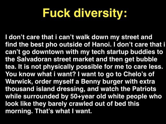 Fuck diversity do not care that i can not walk down my street and find the best pho outside of Hanoi. I do not care that i can not go downtown with my tech startup buddies to the Salvadoran street market and then get bubble tea. It is not physically possible for me to care less. You know what i want I want to go to Chelo's of Warwick, order myself a Benny burger with extra thousand island dressing, and watch the Patriots while surrounded by old white people who look like they barely crawled out of bed this morning. That's what I want memes