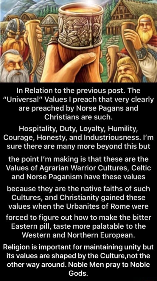 In Relation to the previous post. The Universal Values I preach that very clearly are preached by Norse Pagans and Christians are such. Hospitality, Duty, Loyalty, Humility, Courage, Honesty, and Industriousness. I'm sure there are many more beyond this but the point I'm making is that these are the Values of Agrarian Warrior Cultures, Celtic and Norse Paganism have these values because they are the native faiths of such Cultures, and Christianity gained these values when the Urbanites of Rome were forced to figure out how to make the bitter Eastern pill, taste more palatable to the Western and Northern European. Religion is important for maintaining unity but its values are shaped by the Culture,not the other way around. Noble Men pray to Noble Gods. Religion is important for maintaining