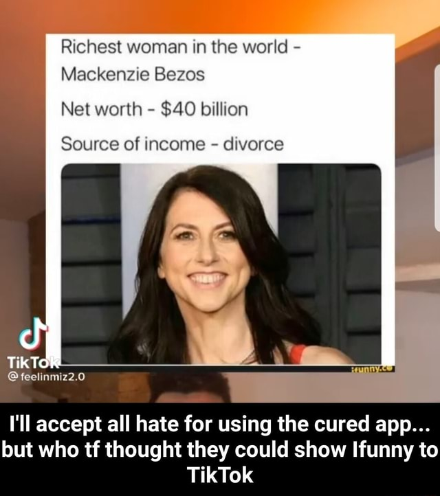 Richest woman in the world Mackenzie Bezos Net worth $40 billion Source of income divorce TikTo feelinmiz2.0 I'll accept all hate for using the cured app but who tf thought they could show Ifunny to TikTok I'll accept all hate for using the cured app but who tf thought they could show Ifunny to TikTok meme
