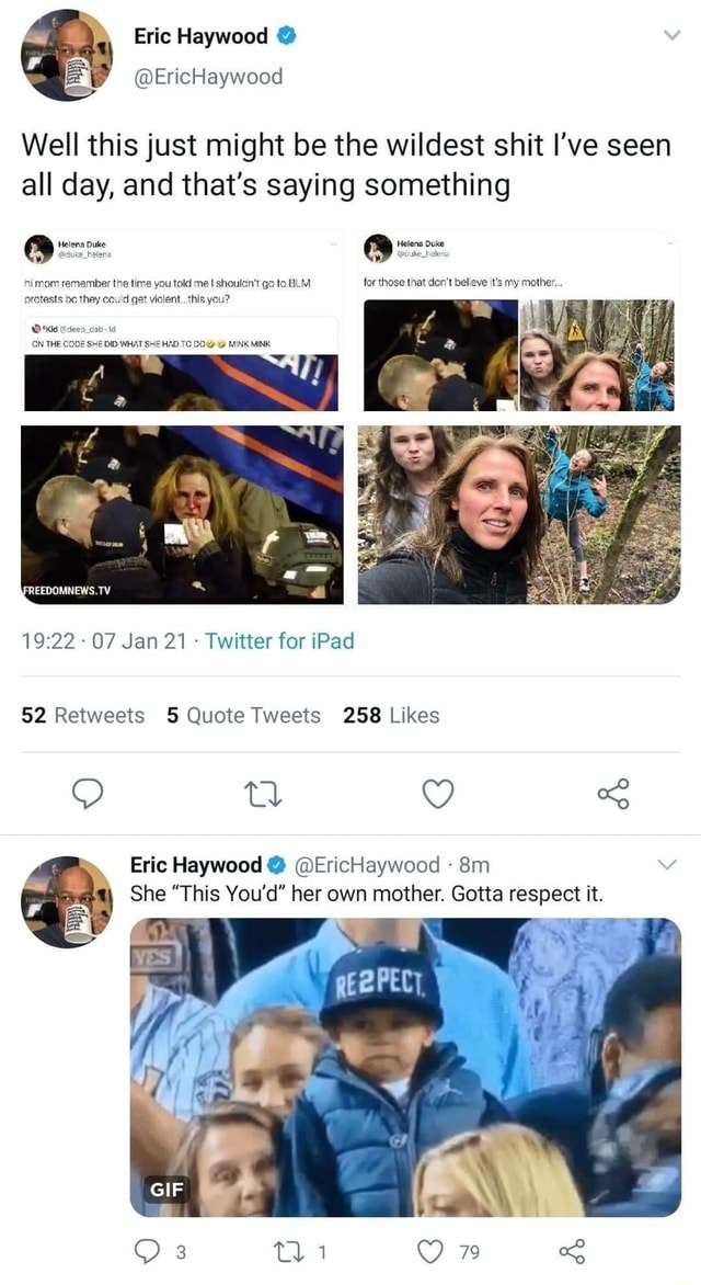 Eric Haywood Well this just might be the wildest shit I've seen all day, and that's saying something Helena Duke Helens Duke pcike helen himom remember the time you told me shoulcn't go to BLM for those that do not believe it's my mother. protests oc they could get violent. this you ON THE 1922 07 Jan 21 Twitter for iPad Eric Haywood EricHaywood She This You'd her own mother. Gotta respect it. GIF 79 memes