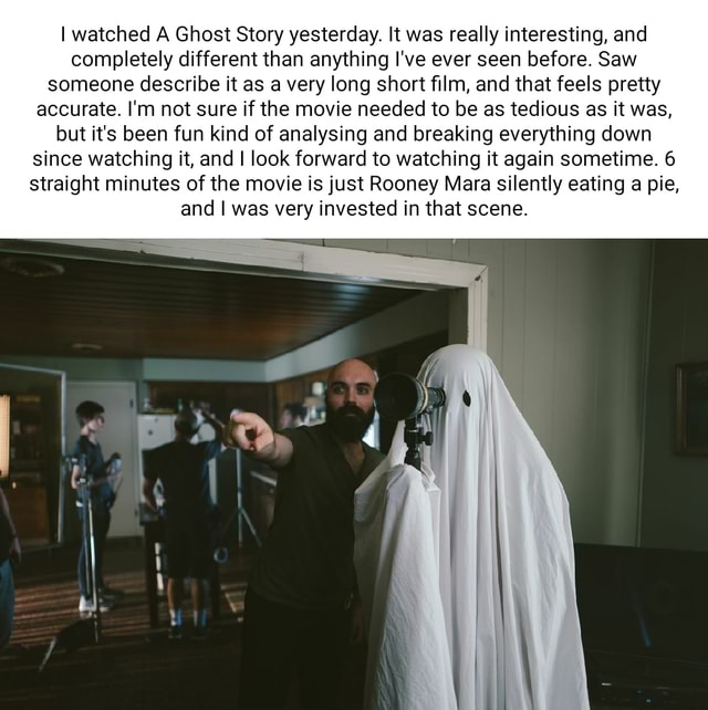 I watched A Ghost Story yesterday. It was really interesting, and completely different than anything I've ever seen before. Saw someone describe it as a very long short film, and that feels pretty accurate. I'm not sure if the movie needed to be as tedious as it was, but it's been fun kind of analysing and breaking everything down since watching it, and I look forward to watching it again sometime. 6 straight minutes of the movie is just Rooney Mara silently eating a pie, and I was very invested in that scene memes