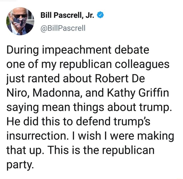 Bill Pascrell, Jr. BillPascrell During impeachment debate one of my republican colleagues just ranted about Robert De Niro, Madonna, and Kathy Griffin saying mean things about trump. He did this to defend trump's insurrection. I wish I were making that up. This is the republican party memes
