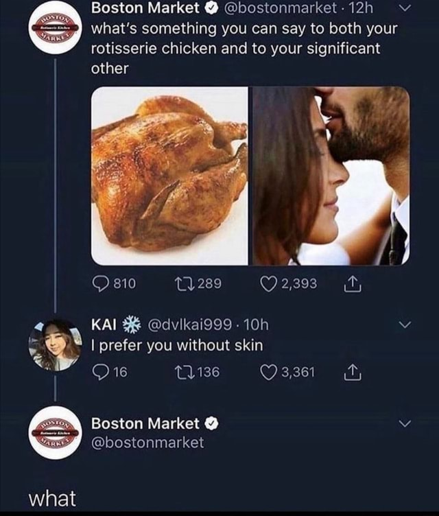 Boston Market bostonmarket 12h vv what's something you can say to both your rotisserie chicken and to your significant other 810 289 KAI dvikai999 I prefer you without skin 16 3,361 Boston Market bostonmarket what memes