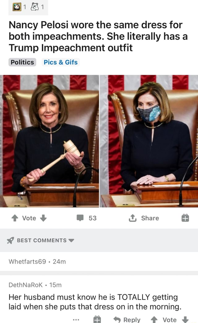 Bi Bi Nancy Pelosi wore the same dress for both impeachments. She literally has a Trump Impeachment outfit Politics Pics and Gifs Vote BEST COMMENTS Whetfarts69 DethNaRok lom Share Her husband must know he is TOTALLY getting laid when she puts that dress on in the morning. *Reply Vote memes