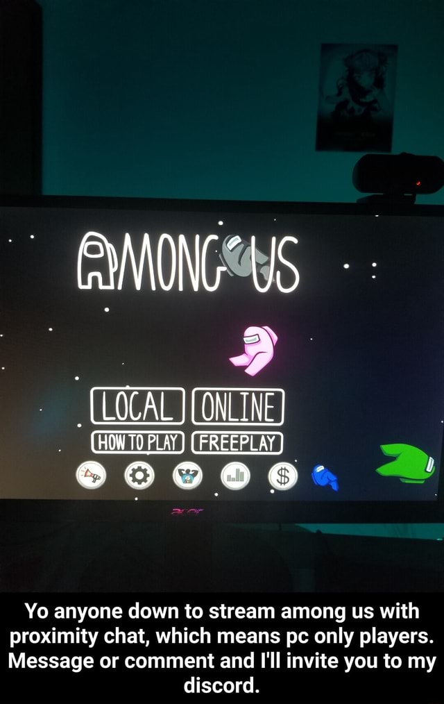 US HOW PLAY LEREEPLAY Yo anyone down to stream among us with proximity chat, which means pc only players. Message or comment and I'll invite you to my discord. Yo anyone down to stream among us with proximity chat, which means pc only players. Message or comment and I'll invite you to my discord memes
