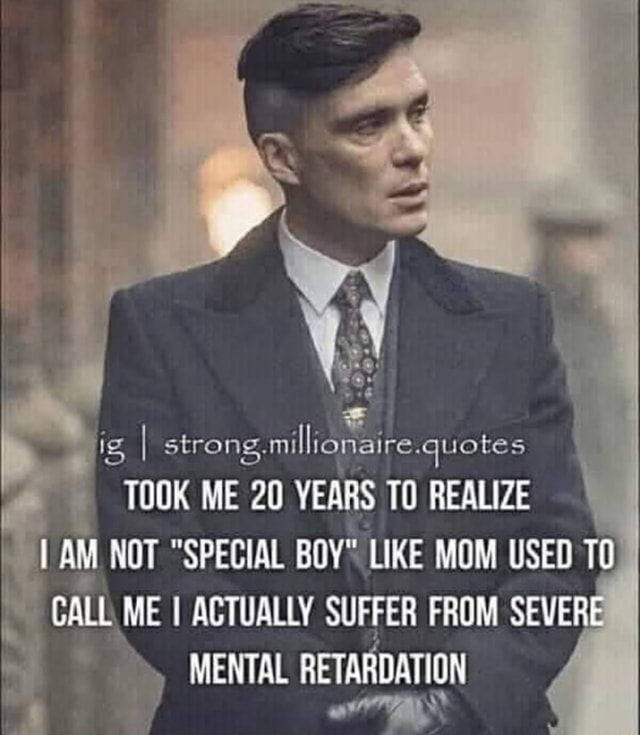 Ig I strong millionaire.quotes quotes TOOK ME 20 YEARS TO REALIZE aM NOT SPECIAL BOY LIKE MOM USED CALL ME I ACTUALLY MENTAL SUFFER FROM SEVERE MENTAL RETARDATION memes