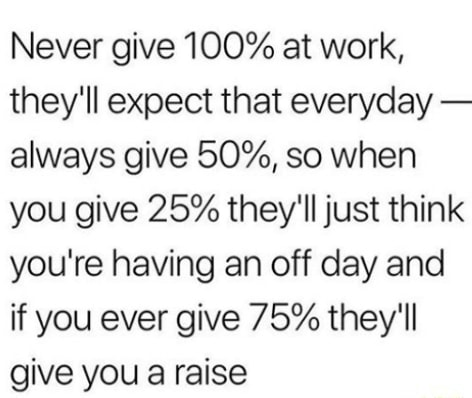 Never give 100% at work, they'll expect that everyday always give 50%, so when you give 25% they'll just think you're having an off day and if you ever give 75% they'll give you a raise meme