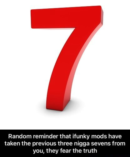 Random reminder that ifunky mods have taken the previous three nigga sevens from you, they fear the truth Random reminder that ifunky mods have taken the previous three nigga sevens from you, they fear the truth memes