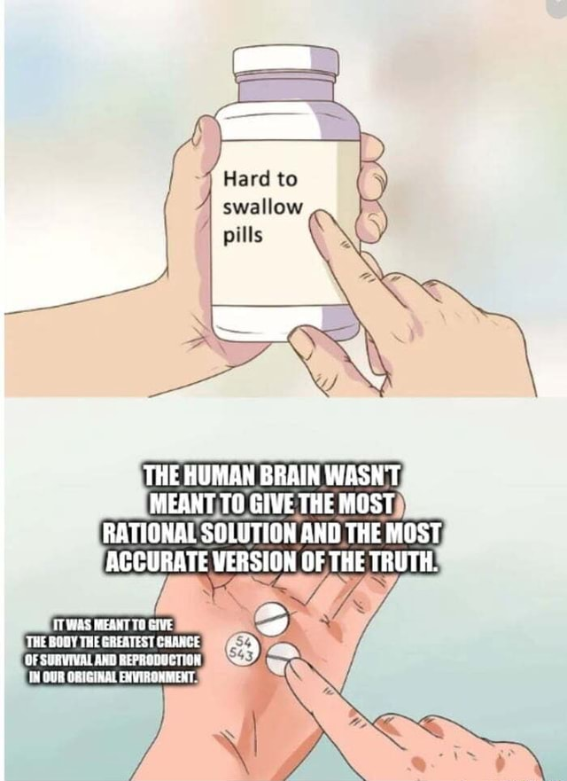 4 Hard to swallow THE HUMAN BRAIN WASH'T MEANT TO GIVE THE MOST RATIONAL SOLUTION AND THE MOST ACCURATE VERSION OF THE TRUTH. ITWAS MEAMT TO THE BODY THE GAEATEST CHARCE OF SUBVIVAL REPRODSCTION OQUR ORIGHNAL EXNTHGHMERT memes
