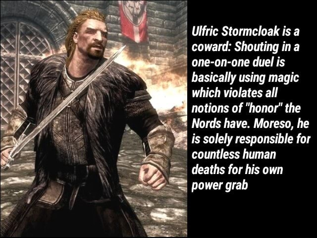 Ulfric Stormeloak is a coward Shouting in one on one duel is basically using magic www which violates notions of all honor the 4 notions of honor the Nords have. Moreso, he is solely responsible for countless human deaths for his own power grab memes