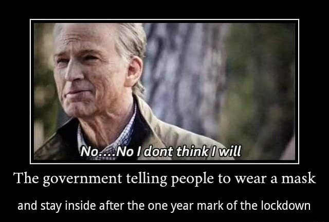 No, Noaf dont think wiil The government telling people to wear a mask and stay inside after the one year mark of the lockdown memes