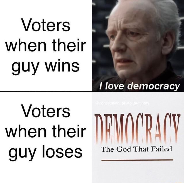 Voters when their guy wins love democracy Voters when their V guy lo The God That Failed memes