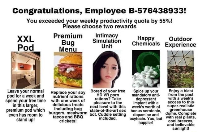 Congratulations, Employee B 576438933 You exceeded your weekly productivity quota by 55% Please choose two rewards Premium Intimacy Pod XXL imulati Happy Outdoor Bug Chemicals Experience Pod Menu Leave your normal Replace your soy Bored of your tree Spice up your Enjoy a blast pod for a week and Replace your soy HD VR porn mandatory anti from the past spend your free time with one week delicious of treats rations pleasure Take to the depressant implant with with a week's access to this in in thi larger, delicious treats pleasure next level to the with this implant week's with a worthof access to this in this larger, including bug next level with this week's worthof Super realistic hals greenhouse premium pod which, including bug ctate of the art sex bonus serotonin, green dome. Complete bu