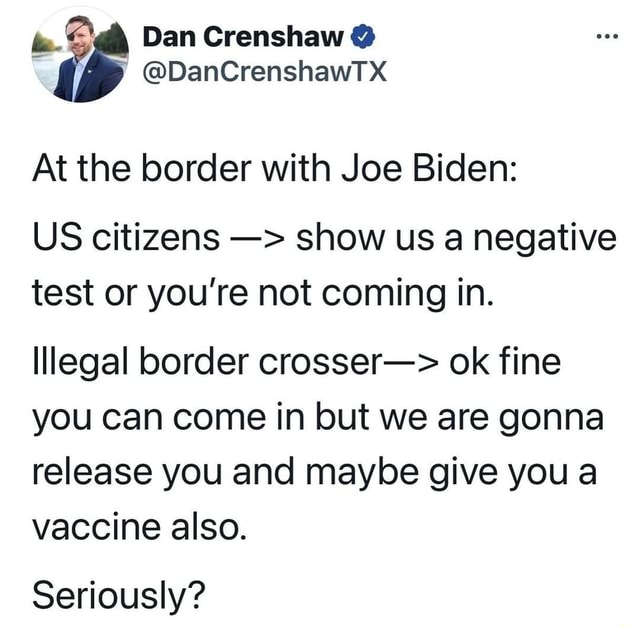 Dan Crenshaw  DanCrenshawTX At the border with Joe Biden US citizens show us a negative test or you're not coming in. lllegal border crosser  ok fine you can come in but we are gonna release you and maybe give you a vaccine also. Seriously memes
