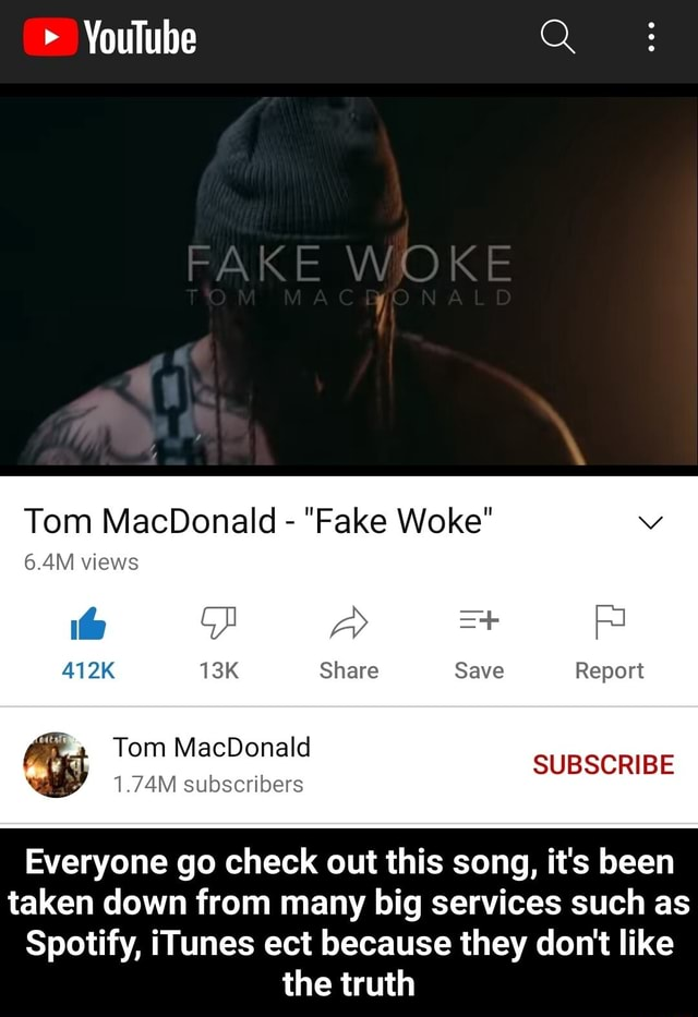 Youlube Q FAKE WOKE Tom MacDonald  Fake Woke 6.4M views 412K Share Save Report SUBSCRIBE Tom MacDonald 1.74M subscribers Everyone go check out this song, it's been taken down from many big services such as Spotify, iTunes ect because they do not like the truth  Everyone go check out this song, it's been taken down from many big services such as Spotify, iTunes ect because they do not like the truth meme