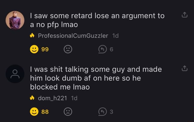 I saw some retard lose an argument to ano pfp Imao ProfessionalCumGuzzler I was shit talking some guy and made him look dumb af on here so he blocked me Imao dom h221 ss memes