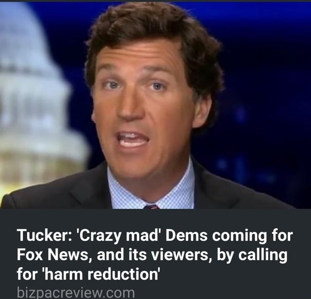 Tucker Crazy mad Dems coming for Fox News, and its viewers, by calling for harm reduction memes