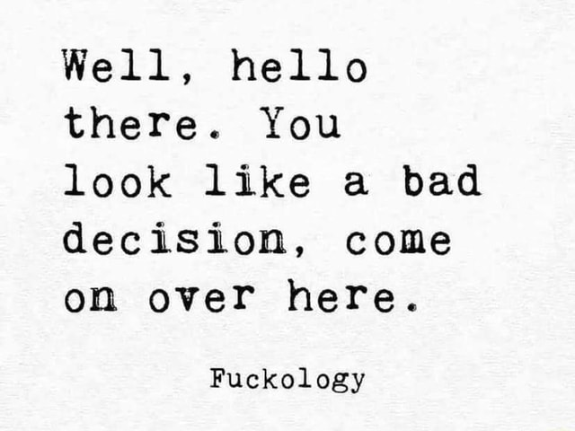 Well, hello there. You look like a bad decision, come on over here. Fuckology memes