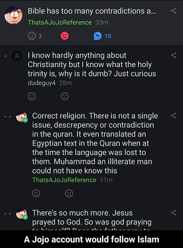 Bible has too many contradictions a ThatsAJoJoReference Or Jo 10 I know hardly anything about Christianity but I know what the holy trinity is, why is it dumb Just curious dudeguy4 Correct religion. There is not a single issue, descrepency or contradiction in the quran. It even translated an Egyptian text in the Quran when at the time the language was lost to them. Muhammad an illiterate man could not have know this ThatsAJoJoReference There's so much more. Jesus Be prayed to God. So was god praying A Jojo account would follow Islam A Jojo account would follow Islam memes