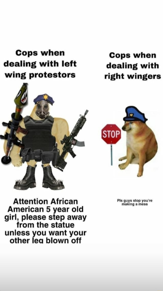 Cops when Cops when dealing with left dealing with wing protestors right wingers Attention African guye stop you're American 5 year old girl, please step away from the statue unless you want your other lea blown off memes