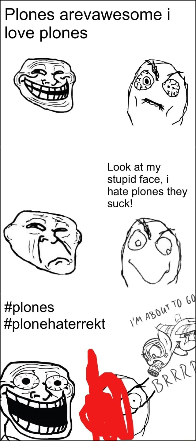 Plones arevawesome love plones Look at my stupid face, i hate plones they suck plones olonehaterrekt meme