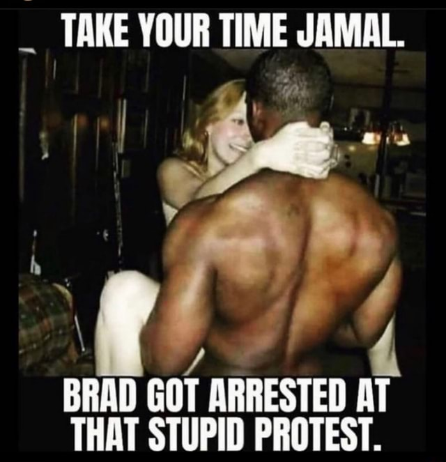 TAKE YOUR TIME JAMAL. BRAD GOT ARRESTED AT THAT STUPID PROTEST meme