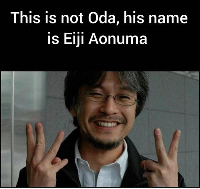 This is not Oda, his name is Eiji Aonuma memes