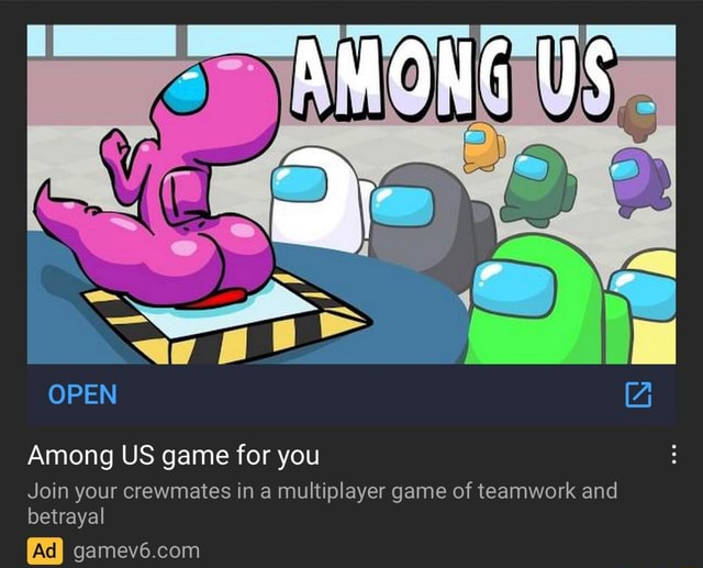 What the f*** is this OPEN Among US game for you Ad Join your crewmates in a multiplayer game of teamwork and betrayal memes