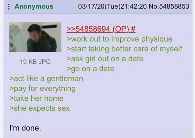 Anonymous No.54858853 54858694 OP work out to improve physique start taking better care of myself 19 KB JPG ask girl out on a date go on a date act like a gentleman pay for everything take her home she expects sex I'm done memes