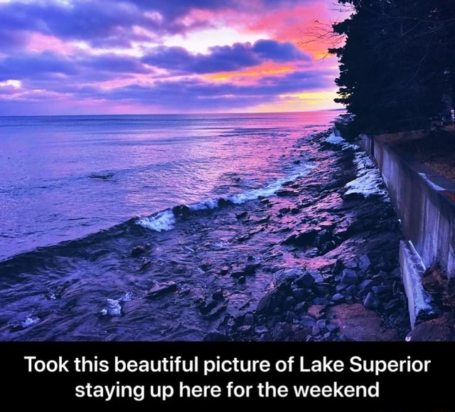 Took this beautiful picture of Lake Superior staying up here for the weekend Took this beautiful picture of Lake Superior staying up here for the weekend meme