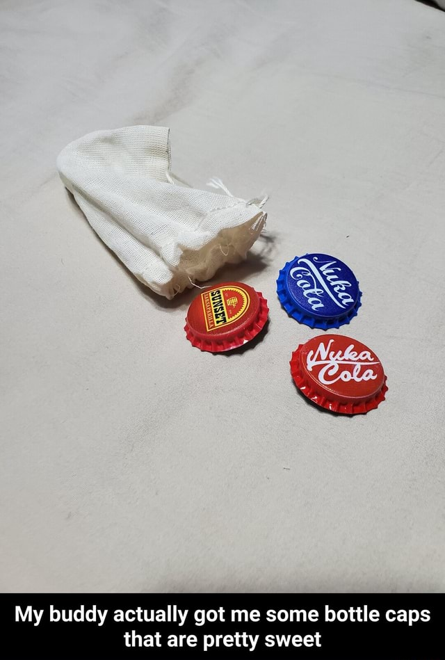 My buddy actually got me some bottle caps that are pretty sweet My buddy actually got me some bottle caps that are pretty sweet meme
