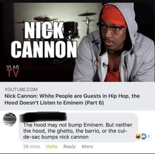 Nick Cannon White People are Guests in Hip Hop, the Hood Doesn't Listen to Eminem Part 6 The hood may not bump Eminem. But neither the hood, the ghetto, the barrio, or the cul de sac bumps nick cannon meme