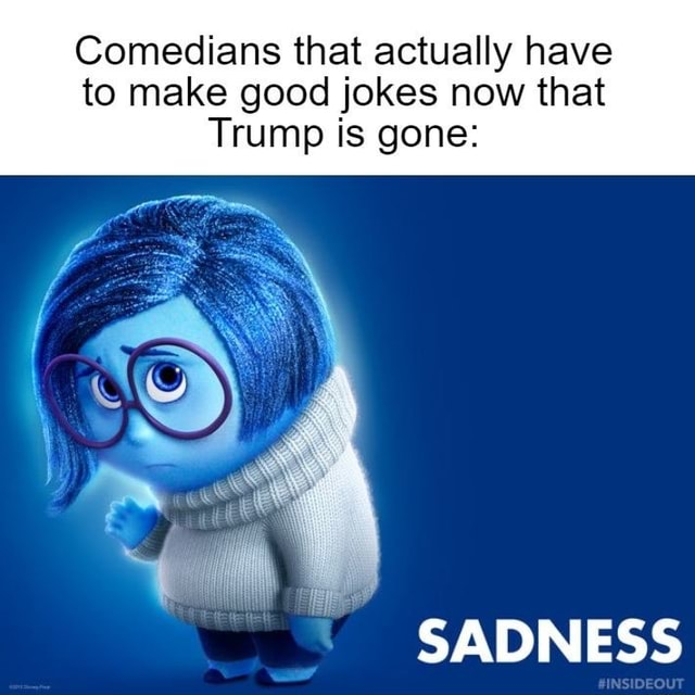 Comedians that actually have to make good jokes now that Trump is gone SADNESS DEOUT meme