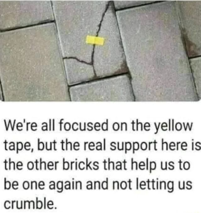 We're all focused on the yellow tape, but the real support here is the other bricks that help us to be one again and not letting us crumble meme