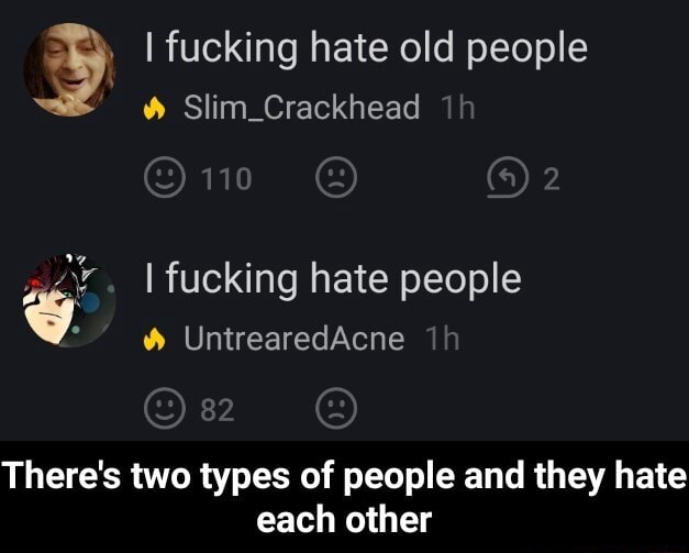I fucking hate old people Slim Crackhead fucking hate people v. UntrearedAcne There's two types of people and they hate each other There's two types of people and they hate each other meme