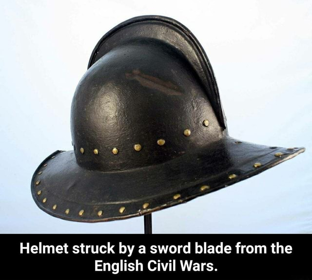 Helmet struck by a sword blade from the English Civil Wars. Helmet struck by a sword blade from the English Civil Wars meme
