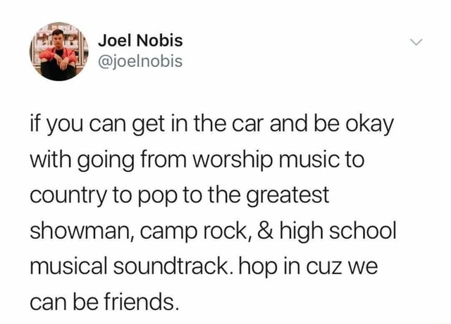 Joel Nobis joelnobis if you can get in the car and be okay with going from worship music to country to pop to the greatest showman, camp rock, and high school musical soundtrack. hop in cuz we can be friends memes