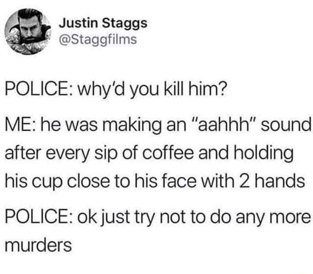 Justin Staggs POLICE why'd you kill him ME he was making an aahhh sound after every sip of coffee and holding his cup close to his face with 2 hands POLICE ok just try not to do any more murders meme