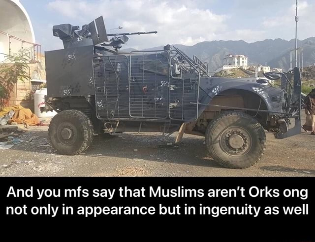 And you mfs say that Muslims aren't Orks ong not only in appearance but in ingenuity as well And you mfs say that Muslims aren't Orks ong not only in appearance but in ingenuity as well meme