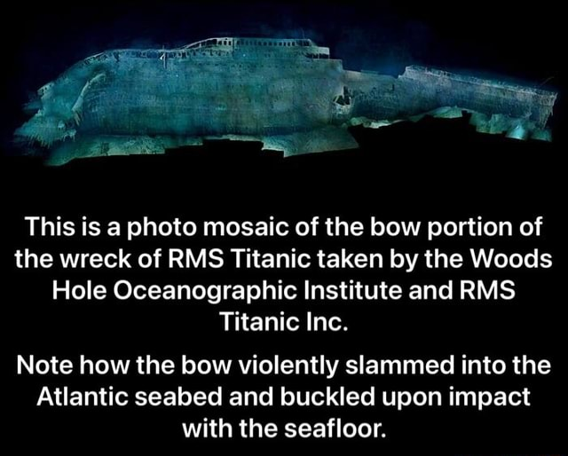 Ow This is a photo mosaic of the bow portion of the wreck of RMS Titanic taken by the Woods Hole Oceanographic Institute and RMS Titanic Inc. Note how the bow violently slammed into the Atlantic seabed and buckled upon impact with the seafloor. Note how the bow violently slammed into the Atlantic seabed and buckled upon impact with the seafloor meme