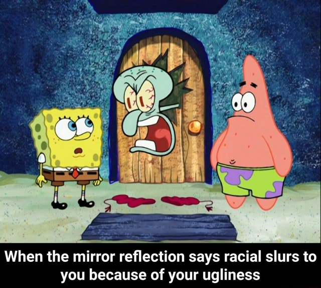 When the mirror reflection says racial slurs to you because of your ugliness When the mirror reflection says racial slurs to you because of your ugliness memes